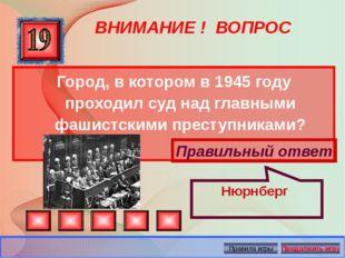 ВНИМАНИЕ ! ВОПРОС Город, в котором в 1945 году проходил суд над главными фаши