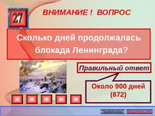 ВНИМАНИЕ ! ВОПРОС Сколько дней продолжалась блокада Ленинграда? Правильный от