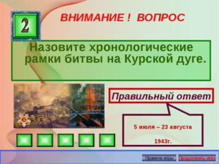 ВНИМАНИЕ ! ВОПРОС Назовите хронологические рамки битвы на Курской дуге. Прави