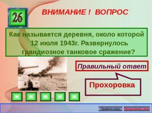 ВНИМАНИЕ ! ВОПРОС Как называется деревня, около которой 12 июля 1943г. Развер