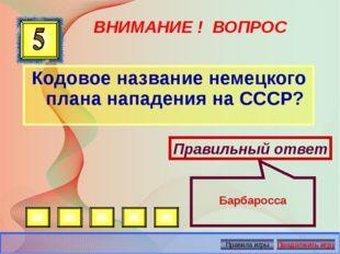 ВНИМАНИЕ ! ВОПРОС Кодовое название немецкого плана нападения на СССР? Правиль