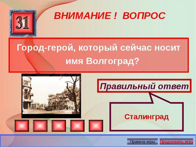 ВНИМАНИЕ ! ВОПРОС Город-герой, который сейчас носит имя Волгоград? Правильный...