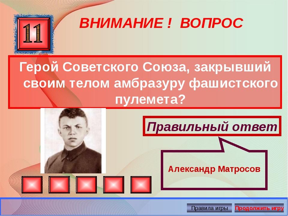 ВНИМАНИЕ ! ВОПРОС Герой Советского Союза, закрывший своим телом амбразуру фаш...