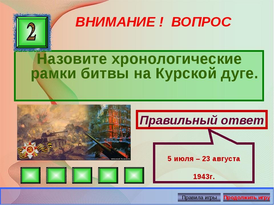 ВНИМАНИЕ ! ВОПРОС Назовите хронологические рамки битвы на Курской дуге. Прави...