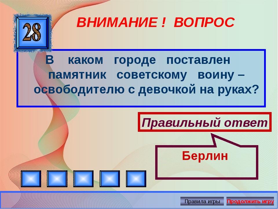 ВНИМАНИЕ ! ВОПРОС В каком городе поставлен памятник советскому воину – освобо...