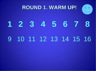 ROUND 1. WARM UP! 12345678 910111213141516