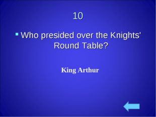 King Arthur 10 Who presided over the Knights' Round Table?