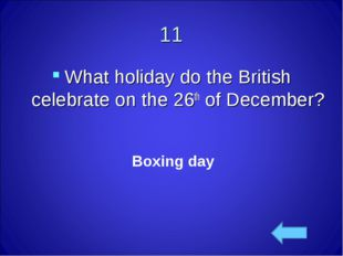 11 What holiday do the British celebrate on the 26th of December? Boxing day