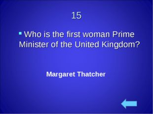 15 Who is the first womanPrime Minister of the United Kingdom? Margaret That
