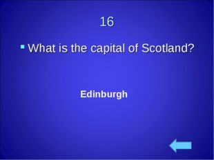 16 What is the capital of Scotland? Edinburgh