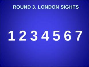 ROUND 3. LONDON SIGHTS 1234567