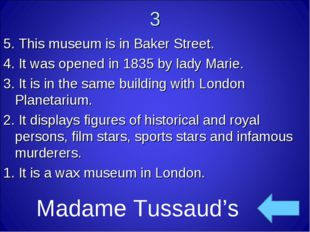 3 5. This museum is in Baker Street. 4. It was opened in 1835 by lady Marie.