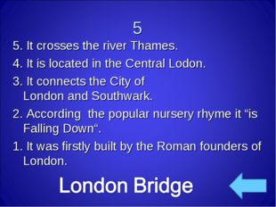 5 5. It crosses the river Thames. 4. It is located in the Central Lodon. 3. I