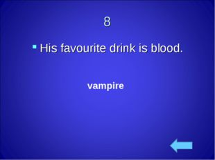 vampire 8 His favourite drink is blood.