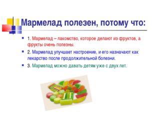 Мармелад полезен, потому что: 1. Мармелад – лакомство, которое делают из фрук