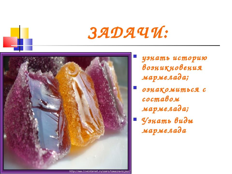 ЗАДАЧИ: узнать историю возникновения мармелада; ознакомиться с составом марме...