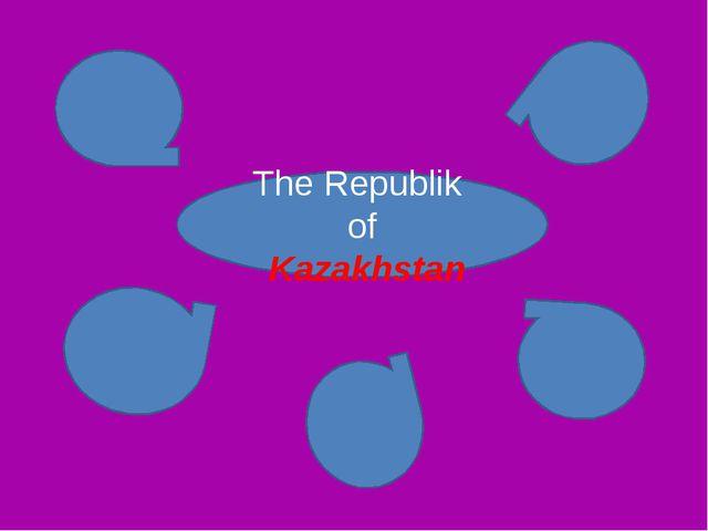 The Republik of Kazakhstan