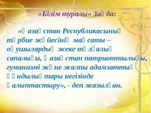 «Білім туралы» Заңда: «Қазақстан Республикасының тәрбие жүйесінің мақсаты – о