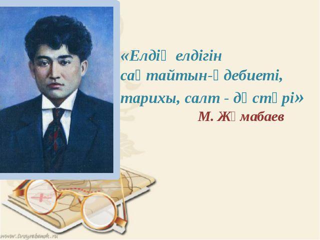 «Елдің елдігін сақтайтын-әдебиеті, тарихы, салт - дәстүрі» М. Жұмабаев