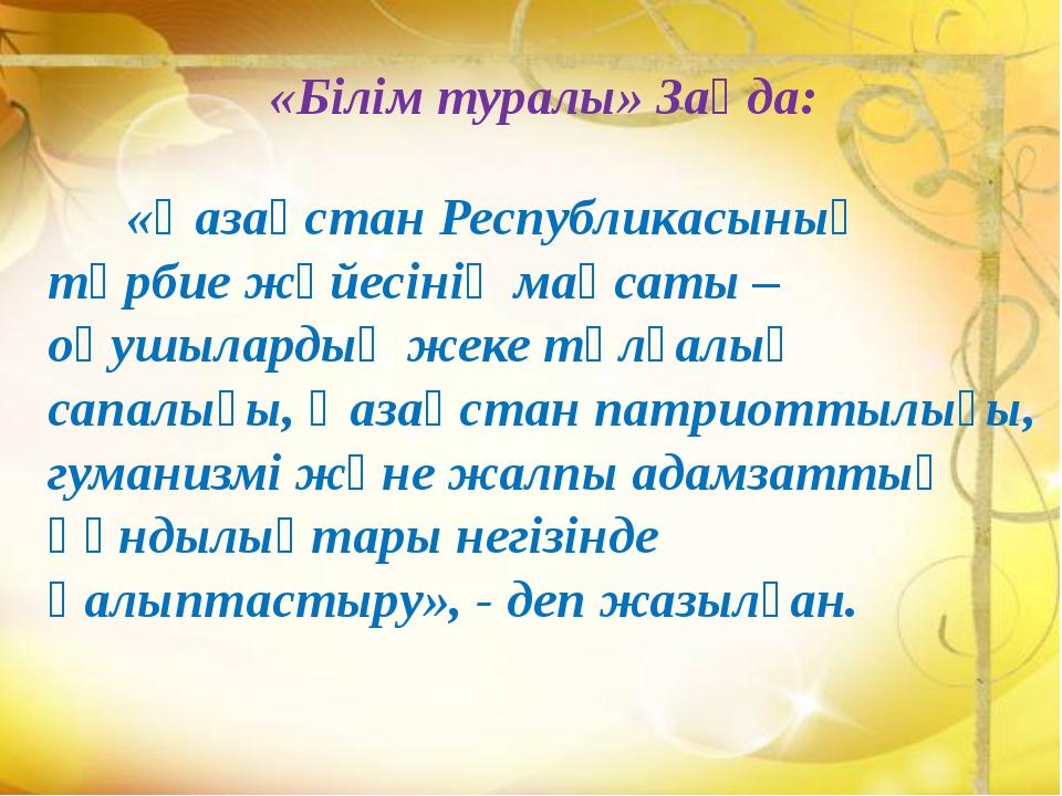 «Білім туралы» Заңда: «Қазақстан Республикасының тәрбие жүйесінің мақсаты – о...