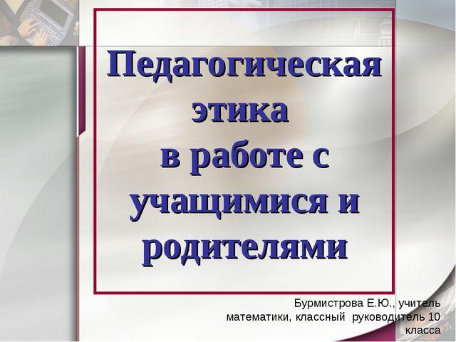 Педагогическая этика в работе с учащимися и родителями Бурмистрова Е.Ю., учит...