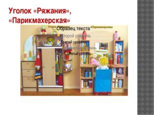 Уголок «Ряжания», «Парикмахерская»