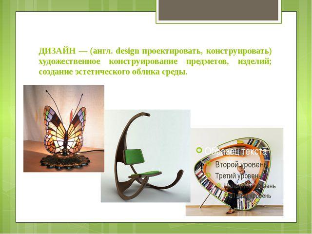 ДИЗАЙН — (англ. design проектировать, конструировать) художественное конструи...