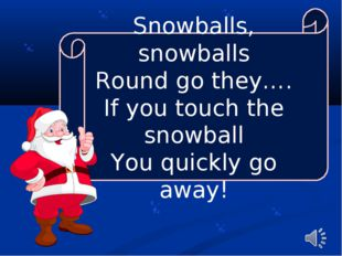 Snowballs, snowballs Round go they…. If you touch the snowball You quickly go