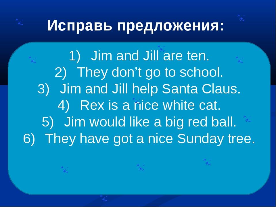 Исправь предложения: Jill is seven. Jim is nine. They like go to school. They...