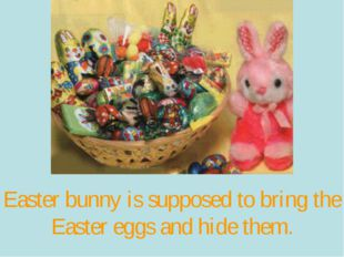 Easter bunny is supposed to bring the Easter eggs and hide them.