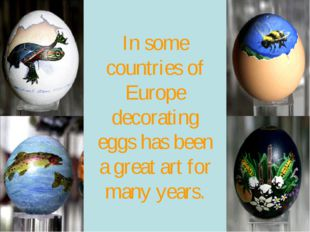In some countries of Europe decorating eggs has been a great art for many yea