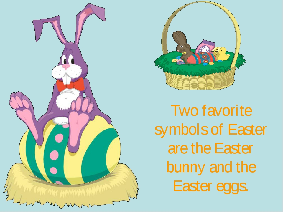 Two favorite symbols of Easter are the Easter bunny and the Easter eggs.