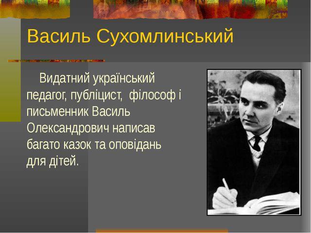 Василь Сухомлинський Видатний український педагог, публіцист, філософ і письм...