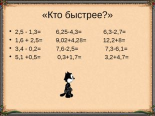 «Кто быстрее?» 2,5 - 1,3= 6,25-4,3= 6,3-2,7= 1,6 + 2,5= 9,02+4,28= 12,2+8= 3,