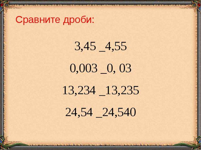 Сравните дроби: 3,45 _4,55 0,003 _0, 03 13,234 _13,235 24,54 _24,540