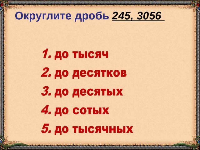 Округлите дробь 245, 3056