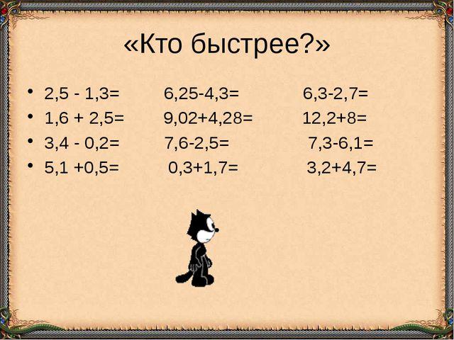 «Кто быстрее?» 2,5 - 1,3= 6,25-4,3= 6,3-2,7= 1,6 + 2,5= 9,02+4,28= 12,2+8= 3,...