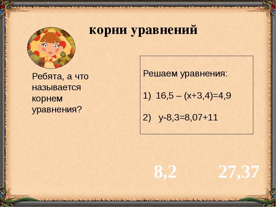 Решаем уравнения: 16,5 – (х+3,4)=4,9 2) у-8,3=8,07+11 8,2 27,37 Ребята, а чт...