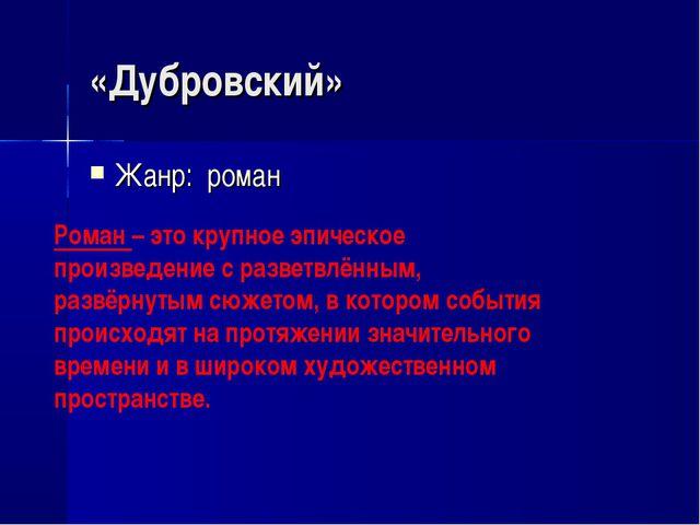 «Дубровский» Жанр: роман Роман – это крупное эпическое произведение с разветв...