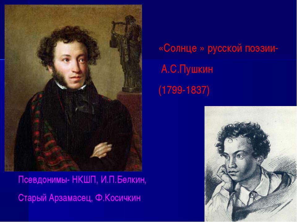 «Солнце » русской поэзии- А.С.Пушкин (1799-1837) Псевдонимы- НКШП, И.П.Белкин...