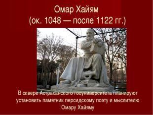 Омар Хайям (ок. 1048 — после 1122 гг.) В сквере Астраханского госуниверситета