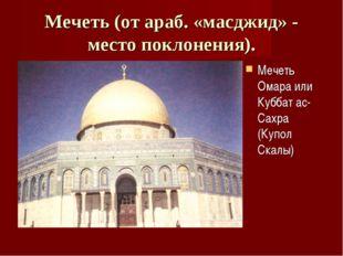Мечеть (от араб. «масджид» - место поклонения). Мечеть Омара или Куббат ас-Са