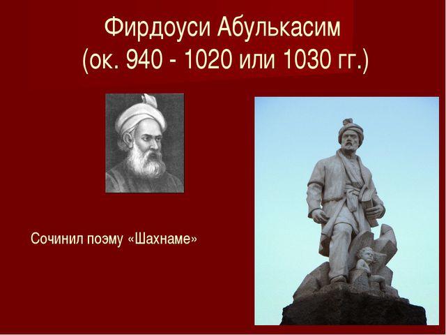 Фирдоуси Абулькасим (ок. 940 - 1020 или 1030 гг.) Сочинил поэму «Шахнаме»