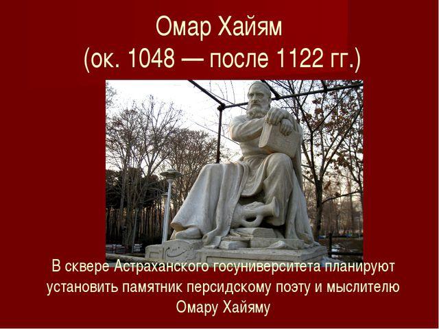 Омар Хайям (ок. 1048 — после 1122 гг.) В сквере Астраханского госуниверситета...