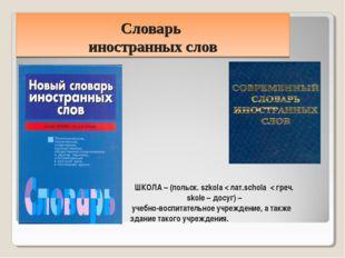 Словарь иностранных слов ШКОЛА – (польск. szkola < лат.schola < греч. skole –