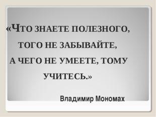 «ЧТО ЗНАЕТЕ ПОЛЕЗНОГО, ТОГО НЕ ЗАБЫВАЙТЕ, А ЧЕГО НЕ УМЕЕТЕ, ТОМУ УЧИТЕСЬ.» Вл
