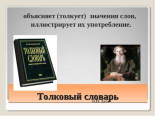 Толковый словарь объясняет (толкует) значения слов, иллюстрирует их употребле