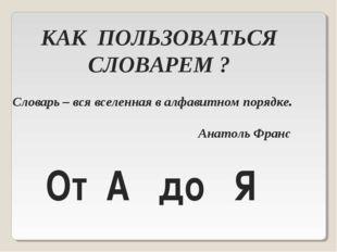 КАК ПОЛЬЗОВАТЬСЯ СЛОВАРЕМ ? Словарь – вся вселенная в алфавитном порядке. Ана