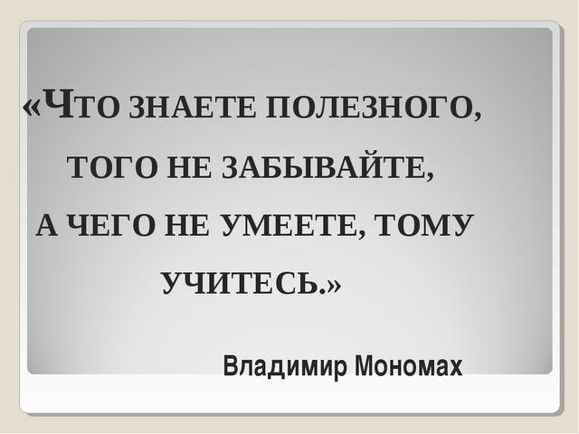 «ЧТО ЗНАЕТЕ ПОЛЕЗНОГО, ТОГО НЕ ЗАБЫВАЙТЕ, А ЧЕГО НЕ УМЕЕТЕ, ТОМУ УЧИТЕСЬ.» Вл...