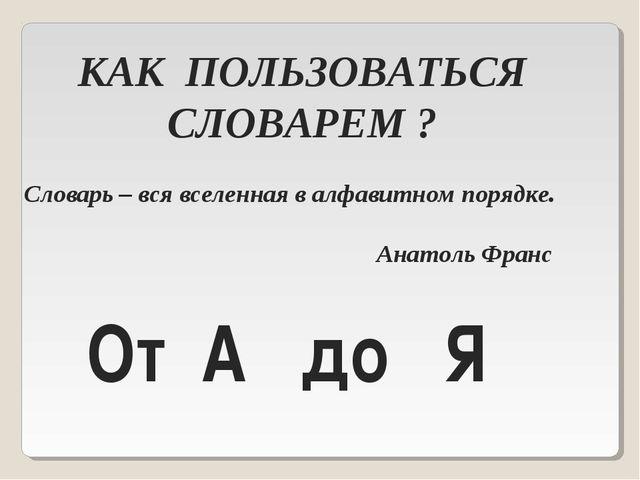 КАК ПОЛЬЗОВАТЬСЯ СЛОВАРЕМ ? Словарь – вся вселенная в алфавитном порядке. Ана...